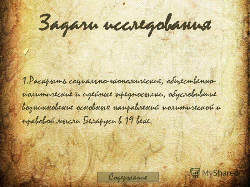 Задачи исследования 1.Раскрыть социально-экономические, общественно- политические и идейные предпосылки, обусловившие возникновение основных направлений политической и правовой мысли Беларуси в 19 веке. Содержание