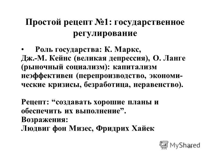 10 Простой рецепт 1: государственное регулирование Роль государства: К. Маркс, Дж.-М. Кейнс (великая депрессия), О. Ланге (рыночный социализм): капитализм неэффективен (перепроизводство, экономи- ческие кризисы, безработица, неравенство). Рецепт: соз