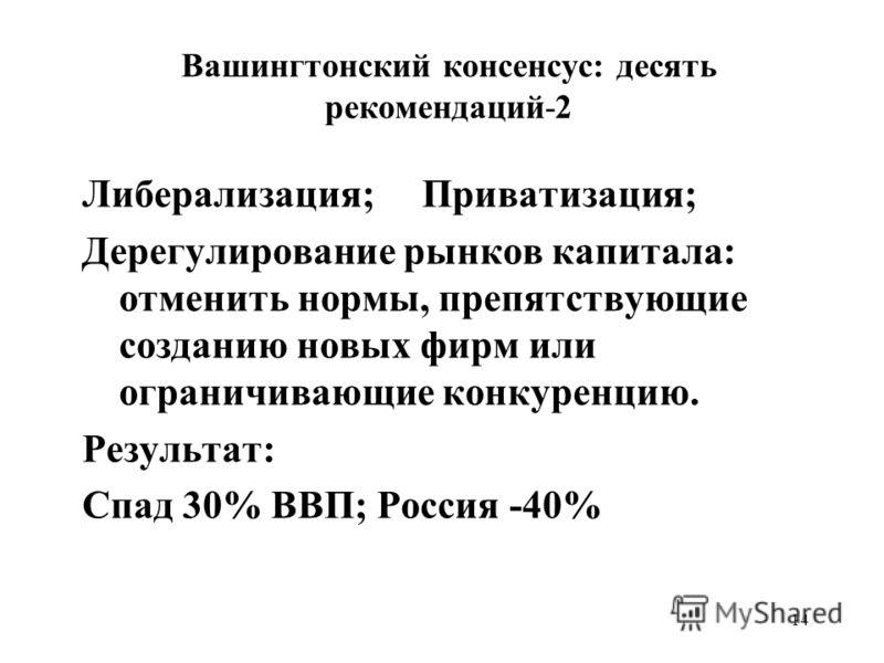 14 Вашингтонский консенсус: десять рекомендаций-2 Либерализация; Приватизация; Дерегулирование рынков капитала: отменить нормы, препятствующие созданию новых фирм или ограничивающие конкуренцию. Результат: Спад 30% ВВП; Россия -40%