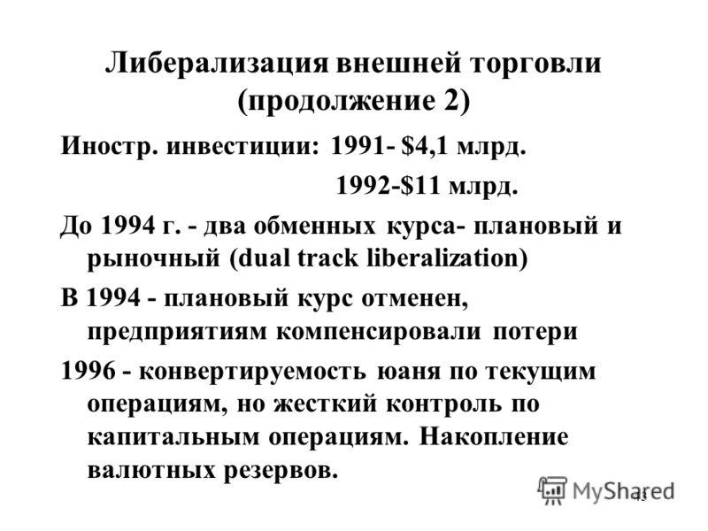 43 Либерализация внешней торговли (продолжение 2) Иностр. инвестиции: 1991- $4,1 млрд. 1992-$11 млрд. До 1994 г. - два обменных курса- плановый и рыночный (dual track liberalization) В 1994 - плановый курс отменен, предприятиям компенсировали потери