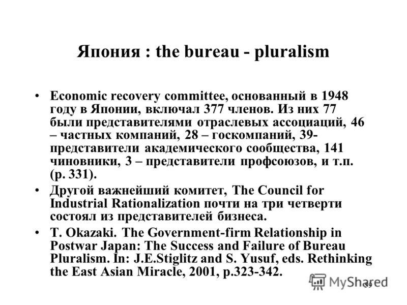 59 Япония : the bureau - pluralism Economic recovery committee, основанный в 1948 году в Японии, включал 377 членов. Из них 77 были представителями отраслевых ассоциаций, 46 – частных компаний, 28 – госкомпаний, 39- представители академического сообщ