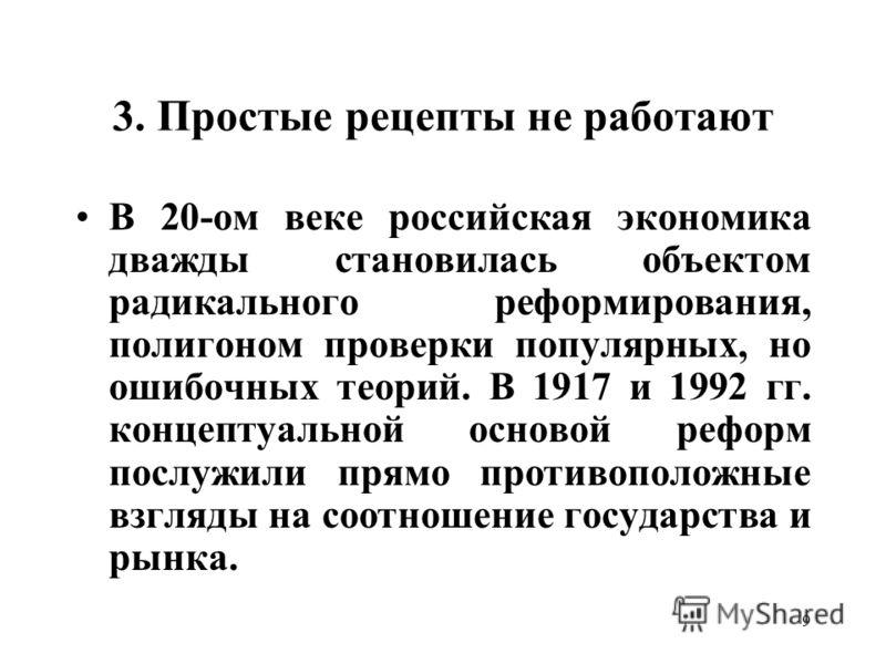 9 3. Простые рецепты не работают В 20-ом веке российская экономика дважды становилась объектом радикального реформирования, полигоном проверки популярных, но ошибочных теорий. В 1917 и 1992 гг. концептуальной основой реформ послужили прямо противопол