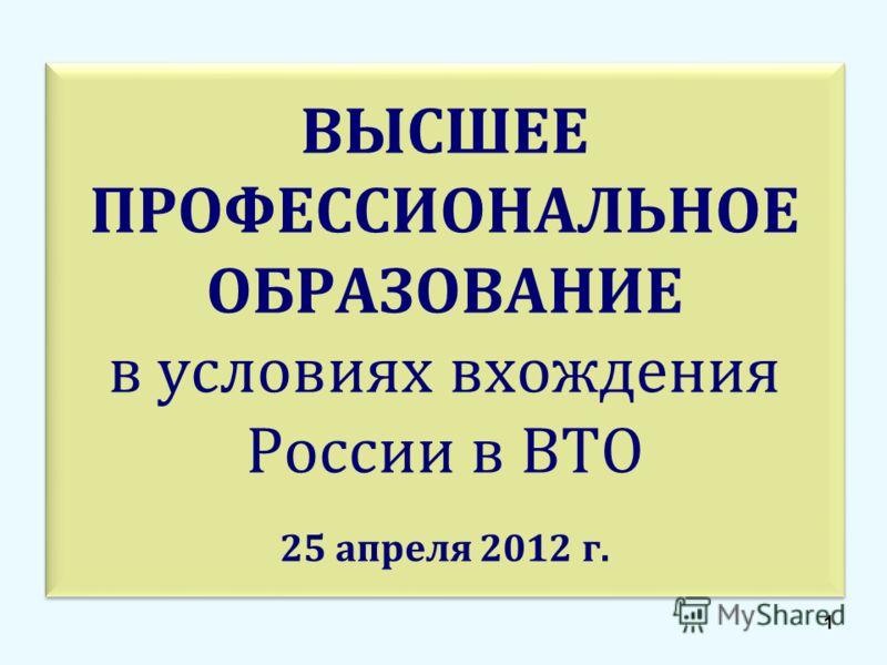 ВЫСШЕЕ ПРОФЕССИОНАЛЬНОЕ ОБРАЗОВАНИЕ в условиях вхождения России в ВТО 25 апреля 2012 г. 1