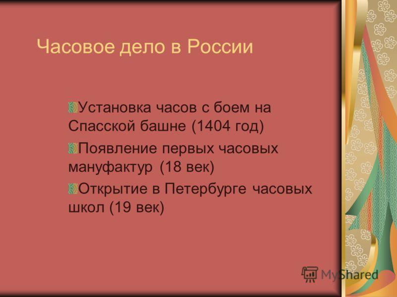Часовое дело в России Установка часов с боем на Спасской башне (1404 год) Появление первых часовых мануфактур (18 век) Открытие в Петербурге часовых школ (19 век)