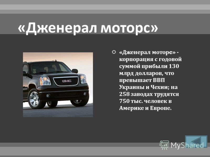 « Дженерал мотор c» - корпорация с годовой суммой прибыли 130 млрд долларов, что превышает ВВП Украины и Чехии ; на 258 заводах трудятся 750 тыс. человек в Америке и Европе.