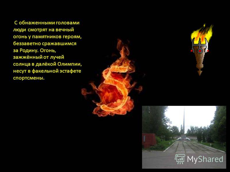 С обнаженными головами люди смотрят на вечный огонь у памятников героям, беззаветно сражавшимся за Родину. Огонь, зажжённый от лучей солнца в далёкой Олимпии, несут в факельной эстафете спортсмены.