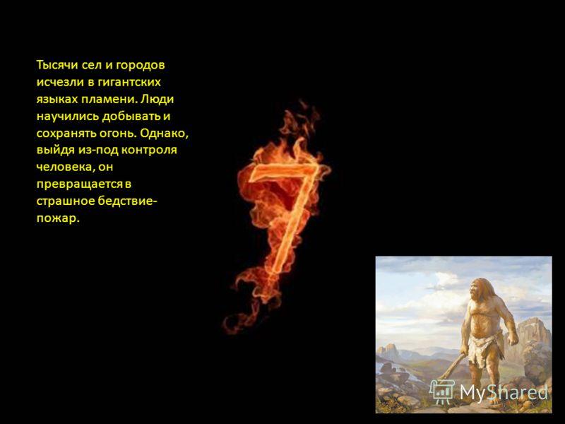 Тысячи сел и городов исчезли в гигантских языках пламени. Люди научились добывать и сохранять огонь. Однако, выйдя из-под контроля человека, он превращается в страшное бедствие- пожар.