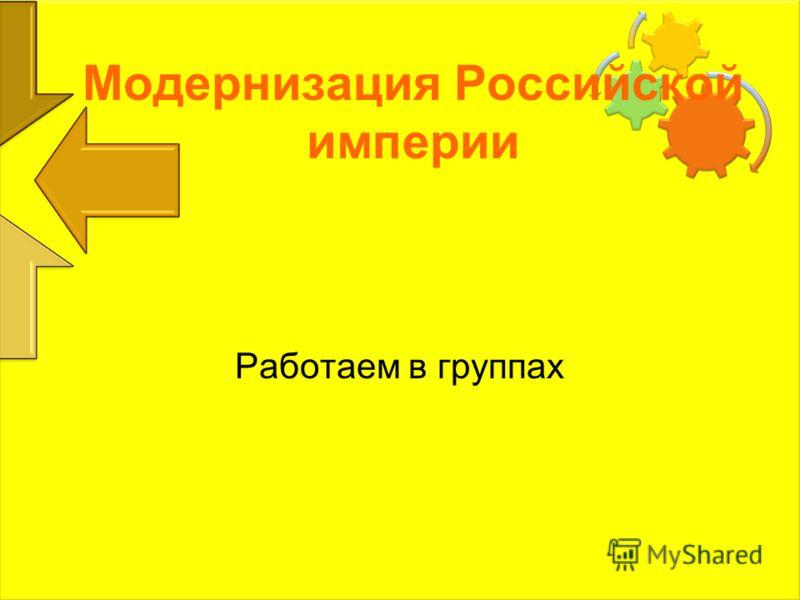Модернизация Российской империи Работаем в группах