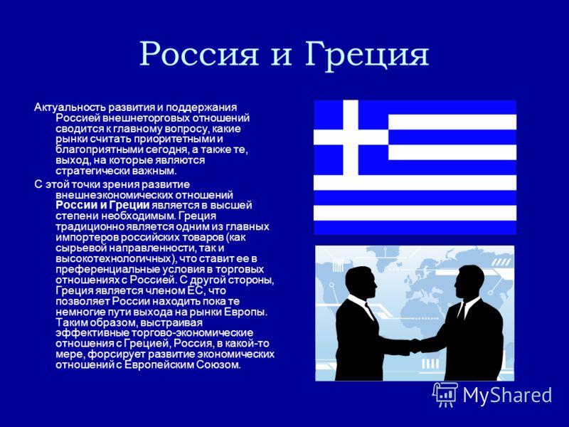 Россия и Греция Актуальность развития и поддержания Россией внешнеторговых отношений сводится к главному вопросу, какие рынки считать приоритетными и благоприятными сегодня, а также те, выход, на которые являются стратегически важным. С этой точки зр