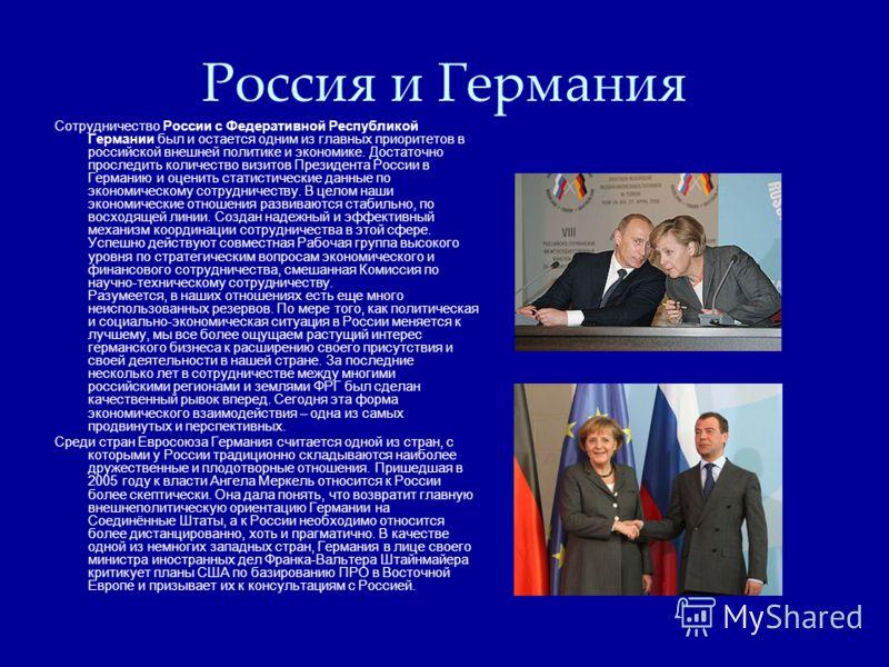 Россия и Германия Сотрудничество России с Федеративной Республикой Германии был и остается одним из главных приоритетов в российской внешней политике и экономике. Достаточно проследить количество визитов Президента России в Германию и оценить статист