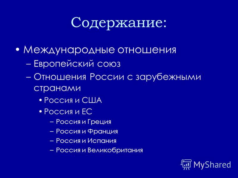 Содержание: Международные отношения –Европейский союз –Отношения России с зарубежными странами Россия и США Россия и ЕС –Россия и Греция –Россия и Франция –Россия и Испания –Россия и Великобритания