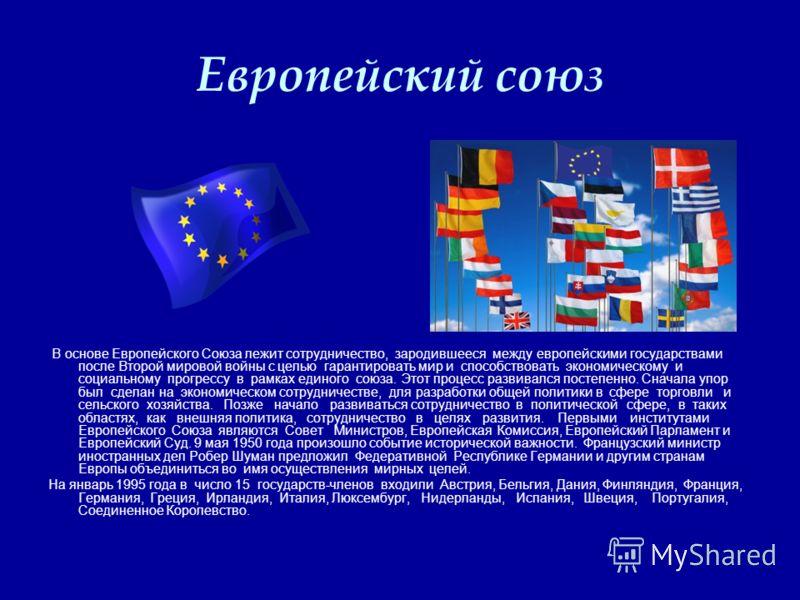 Европейский союз В основе Европейского Союза лежит сотрудничество, зародившееся между европейскими государствами после Второй мировой войны с целью гарантировать мир и способствовать экономическому и социальному прогрессу в рамках единого союза. Этот
