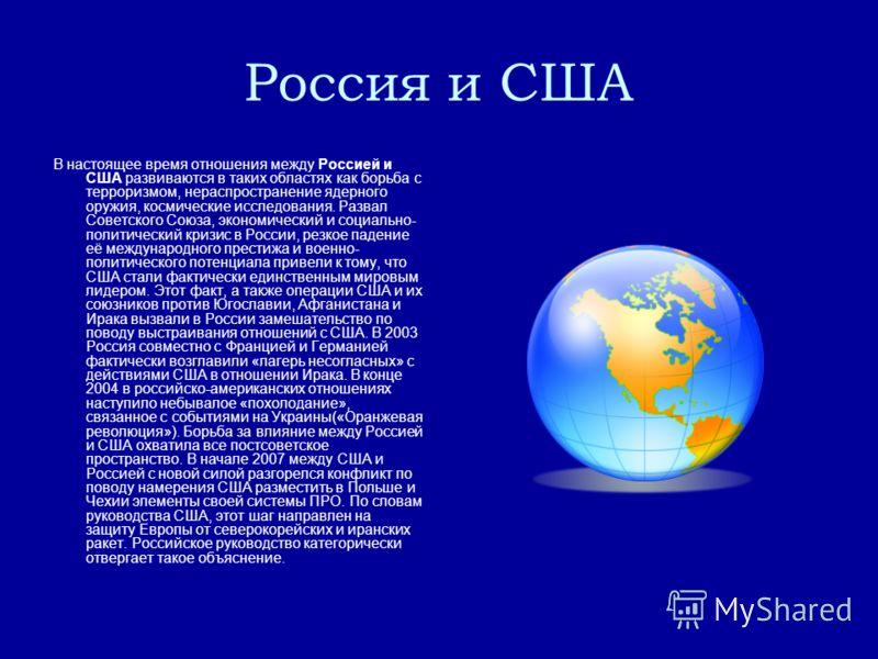 Россия и США В настоящее время отношения между Россией и США развиваются в таких областях как борьба с терроризмом, нераспространение ядерного оружия, космические исследования. Развал Советского Союза, экономический и социально- политический кризис в