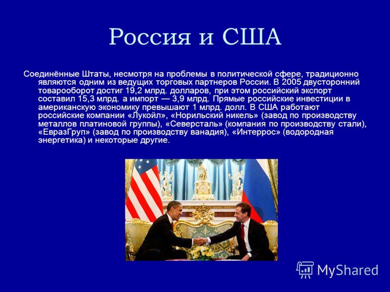 Россия и США Соединённые Штаты, несмотря на проблемы в политической сфере, традиционно являются одним из ведущих торговых партнеров России. В 2005 двусторонний товарооборот достиг 19,2 млрд. долларов, при этом российский экспорт составил 15,3 млрд. а
