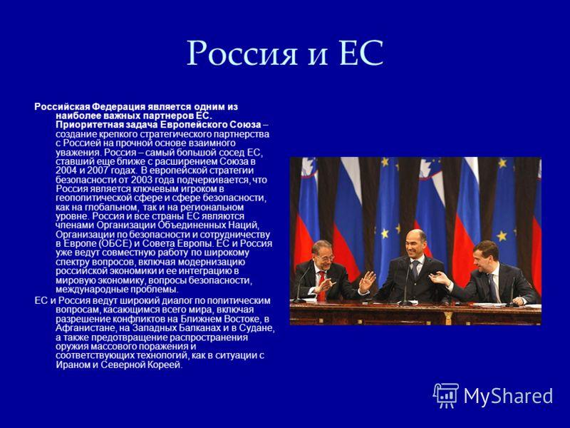 Россия и ЕС Российская Федерация является одним из наиболее важных партнеров ЕС. Приоритетная задача Европейского Союза – создание крепкого стратегического партнерства с Россией на прочной основе взаимного уважения. Россия – самый большой сосед ЕС, с