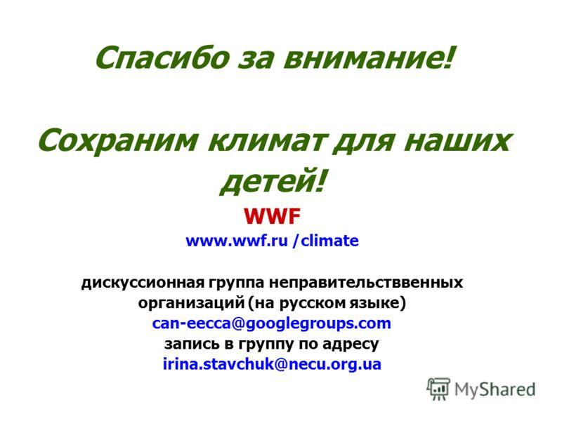 Спасибо за внимание! Сохраним климат для наших детей! WWF www.wwf.ru /climate дискуссионная группа неправительстввенных организаций (на русском языке) can-eecca@googlegroups.com запись в группу по адресу irina.stavchuk@necu.org.ua