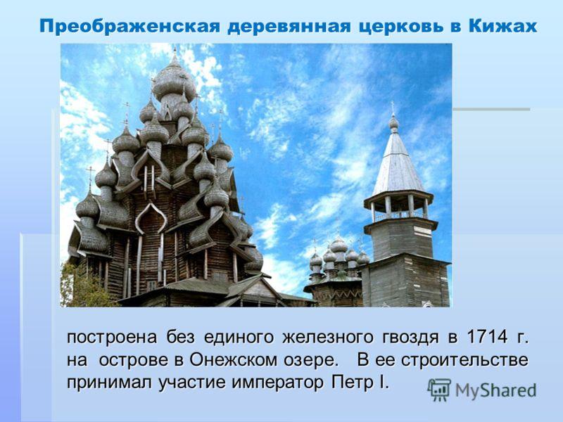 Преображенская деревянная церковь в Кижах построена без единого железного гвоздя в 1714 г. на острове в Онежском озере. В ее строительстве принимал участие император Петр I.