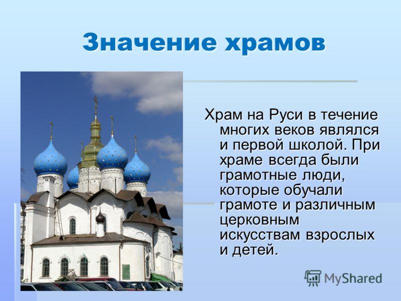 Значение храмов Храм на Руси в течение многих веков являлся и первой школой. При храме всегда были грамотные люди, которые обучали грамоте и различным церковным искусствам взрослых и детей.