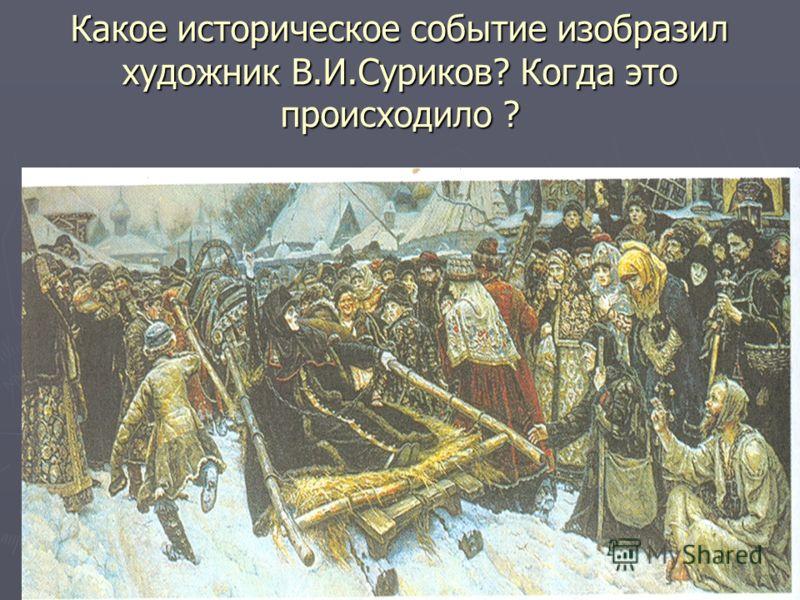 Какое историческое событие изобразил художник В.И.Суриков? Когда это происходило ?