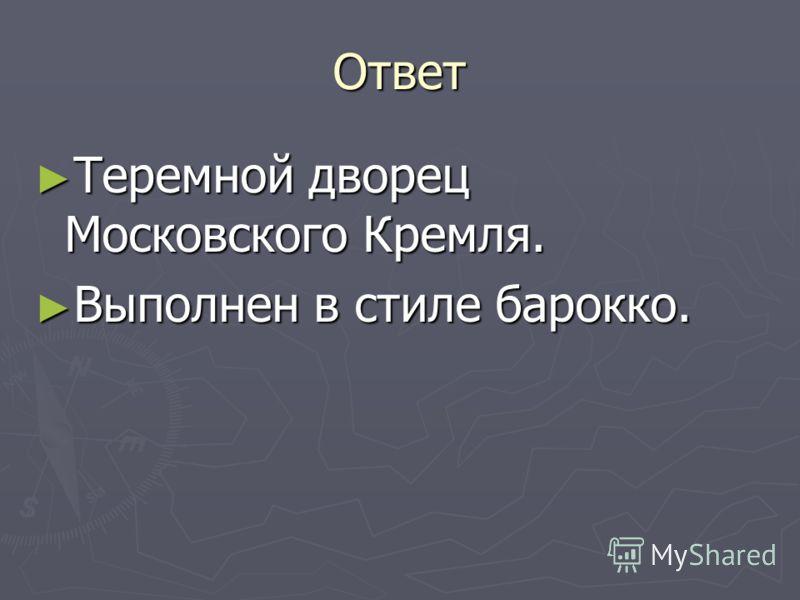 Ответ Теремной дворец Московского Кремля. Теремной дворец Московского Кремля. Выполнен в стиле барокко. Выполнен в стиле барокко.