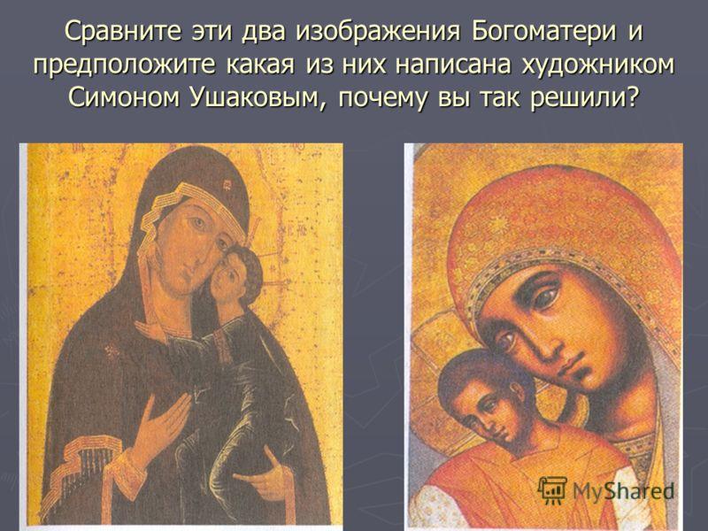 Сравните эти два изображения Богоматери и предположите какая из них написана художником Симоном Ушаковым, почему вы так решили?