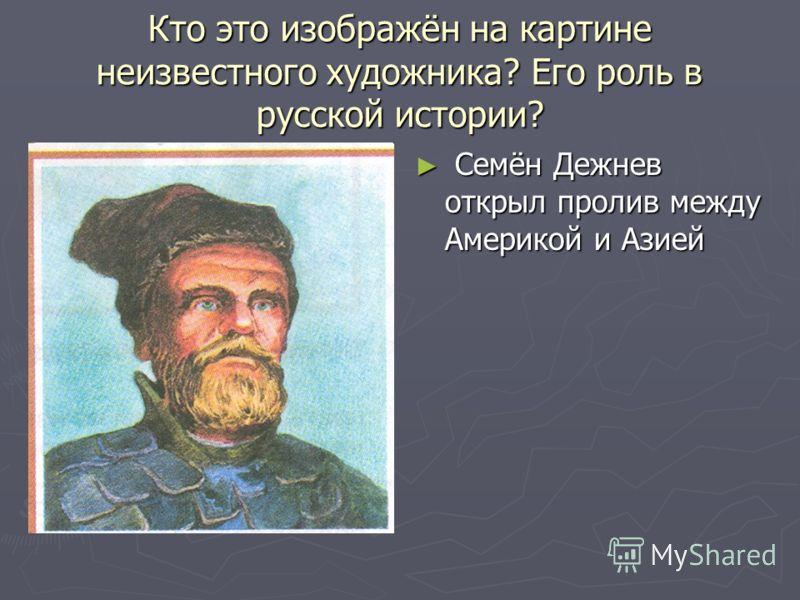 Кто это изображён на картине неизвестного художника? Его роль в русской истории? Семён Дежнев открыл пролив между Америкой и Азией
