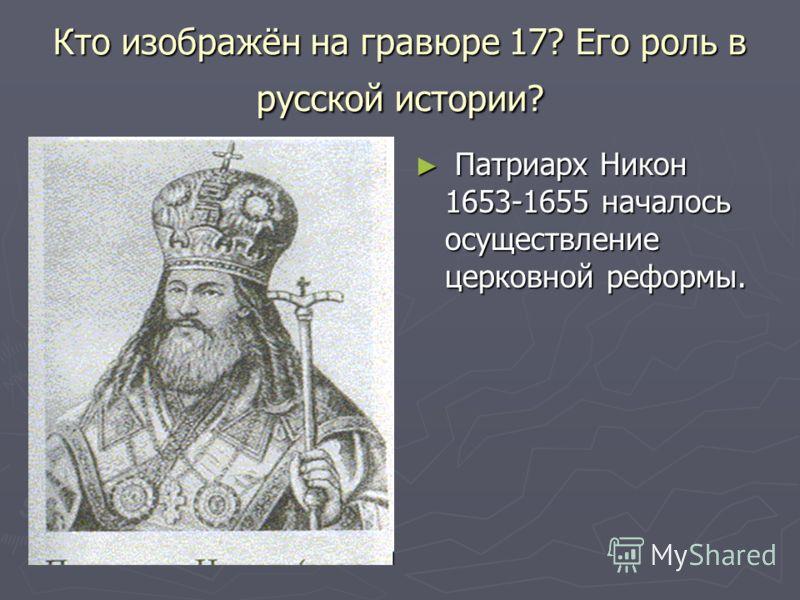 Кто изображён на гравюре 17? Его роль в русской истории? Патриарх Никон 1653-1655 началось осуществление церковной реформы.
