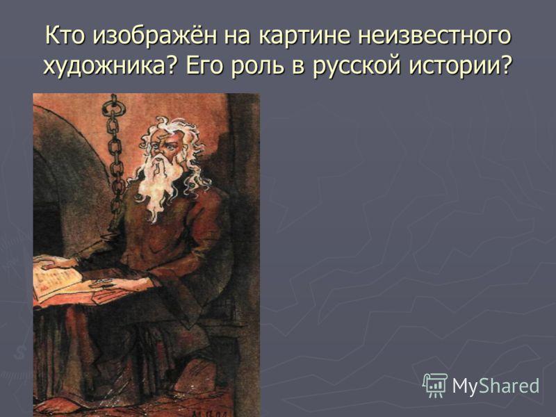 Кто изображён на картине неизвестного художника? Его роль в русской истории?