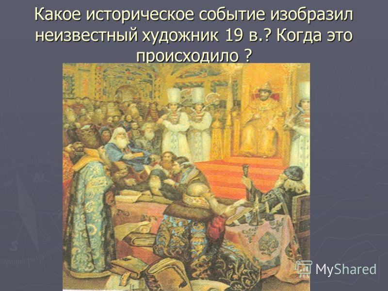 Какое историческое событие изобразил неизвестный художник 19 в.? Когда это происходило ?