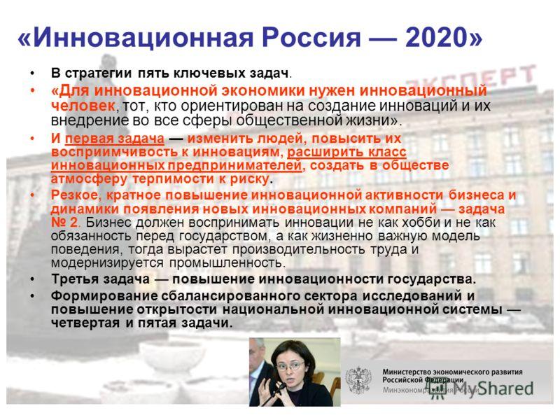 «Инновационная Россия 2020» В стратегии пять ключевых задач. «Для инновационной экономики нужен инновационный человек, тот, кто ориентирован на создание инноваций и их внедрение во все сферы общественной жизни». И первая задача изменить людей, повыси
