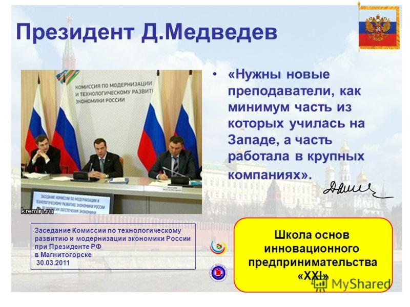 Президент Д.Медведев «Нужны новые преподаватели, как минимум часть из которых училась на Западе, а часть работала в крупных компаниях». Заседание Комиссии по технологическому развитию и модернизации экономики России при Президенте РФ в Магнитогорске