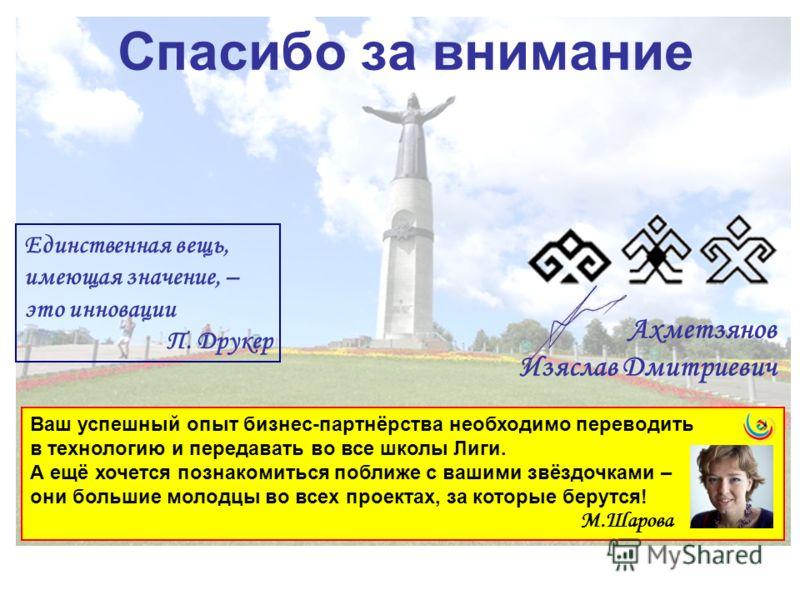 Спасибо за внимание Ахметзянов Изяслав Дмитриевич Единственная вещь, имеющая значение, – это инновации П. Друкер Ваш успешный опыт бизнес-партнёрства необходимо переводить в технологию и передавать во все школы Лиги. А ещё хочется познакомиться побли