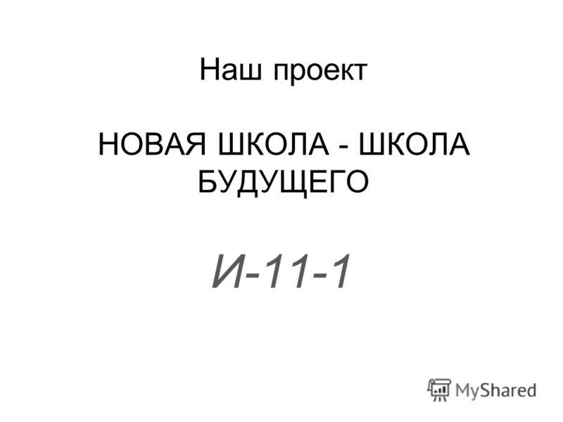 Наш проект НОВАЯ ШКОЛА - ШКОЛА БУДУЩЕГО И-11-1