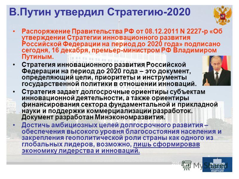 В.Путин утвердил Стратегию-2020 Распоряжение Правительства РФ от 08.12.2011 N 2227-р «Об утверждении Стратегии инновационного развития Российской Федерации на период до 2020 года» подписано сегодня, 16 декабря, премьер-министром РФ Владимиром Путиным