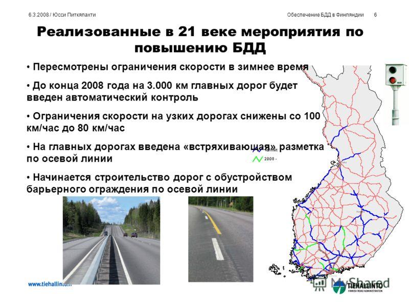 Обеспечение БДД в Финляндии6 6.3.2008 / Юсси Питкялахти Реализованные в 21 веке мероприятия по повышению БДД Пересмотрены ограничения скорости в зимнее время До конца 2008 года на 3.000 км главных дорог будет введен автоматический контроль Ограничени