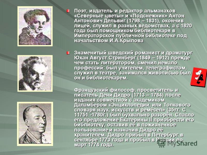 Поэт, издатель и редактор альманахов «Северные цветы» и «Подснежник» Антон Антонович Дельвиг (1798 – 1831), окончив лицей, служил в разных ведомствах, а с 1820 года был помощником библиотекаря в Императорской публичной библиотеке под начальством И.А.