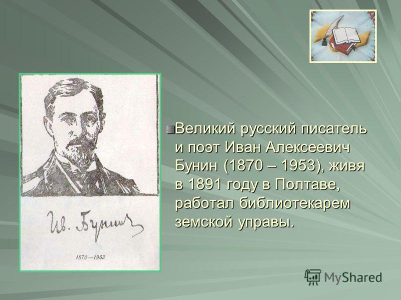 Великий русский писатель и поэт Иван Алексеевич Бунин (1870 – 1953), живя в 1891 году в Полтаве, работал библиотекарем земской управы.