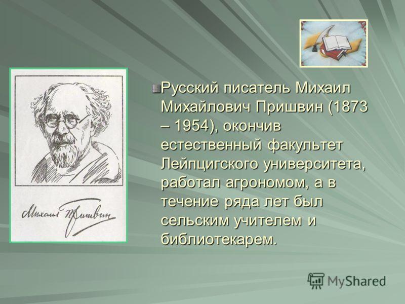 Русский писатель Михаил Михайлович Пришвин (1873 – 1954), окончив естественный факультет Лейпцигского университета, работал агрономом, а в течение ряда лет был сельским учителем и библиотекарем.