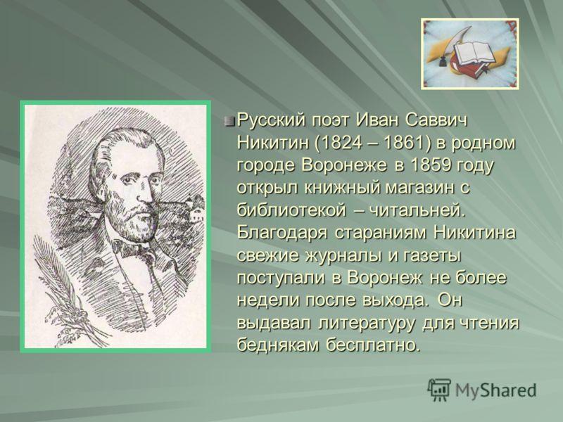 Русский поэт Иван Саввич Никитин (1824 – 1861) в родном городе Воронеже в 1859 году открыл книжный магазин с библиотекой – читальней. Благодаря стараниям Никитина свежие журналы и газеты поступали в Воронеж не более недели после выхода. Он выдавал ли
