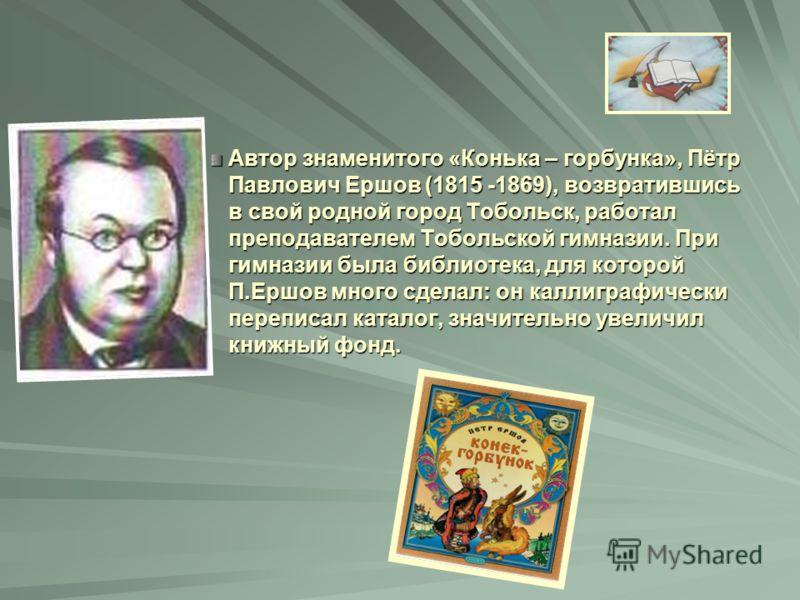 Автор знаменитого «Конька – горбунка», Пётр Павлович Ершов (1815 -1869), возвратившись в свой родной город Тобольск, работал преподавателем Тобольской гимназии. При гимназии была библиотека, для которой П.Ершов много сделал: он каллиграфически перепи