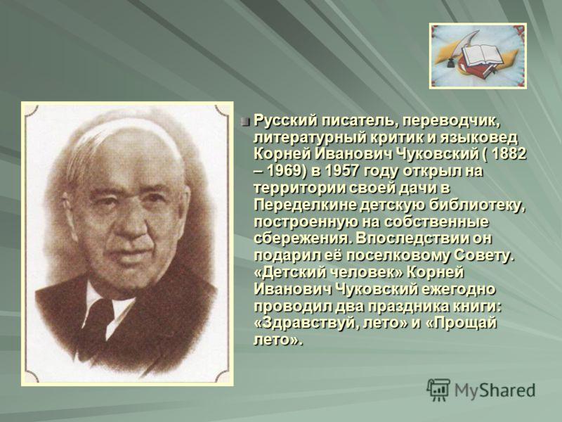 Русский писатель, переводчик, литературный критик и языковед Корней Иванович Чуковский ( 1882 – 1969) в 1957 году открыл на территории своей дачи в Переделкине детскую библиотеку, построенную на собственные сбережения. Впоследствии он подарил её посе