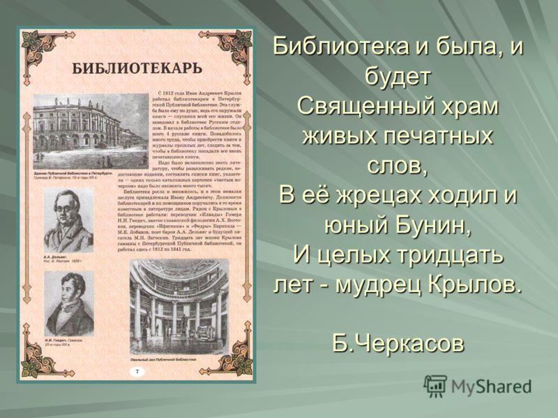 Библиотека и была, и будет Священный храм живых печатных слов, В её жрецах ходил и юный Бунин, И целых тридцать лет - мудрец Крылов. Б.Черкасов