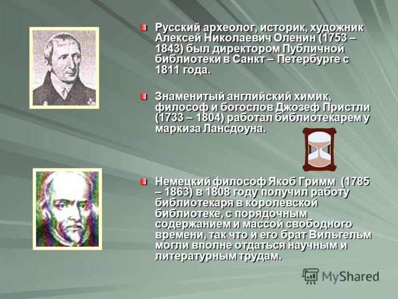 Русский археолог, историк, художник Алексей Николаевич Оленин (1753 – 1843) был директором Публичной библиотеки в Санкт – Петербурге с 1811 года. Знаменитый английский химик, философ и богослов Джозеф Пристли (1733 – 1804) работал библиотекарем у мар
