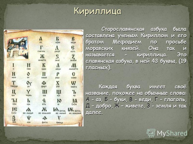 Старославянская азбука была составлена ученым Кириллом и его братом Мефодием по просьбе моравских князей. Она так и называется - кириллица. Это славянская азбука, в ней 43 буквы, (19 гласных). Каждая буква имеет своё название, похожее на обычные слов