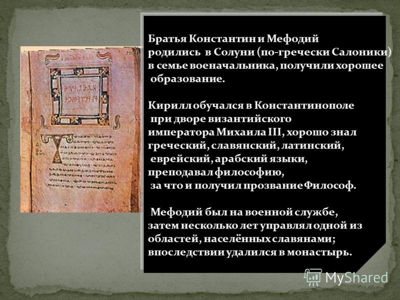 Братья Константин и Мефодий родились в Солуни (по-гречески Салоники) в семье военачальника, получили хорошее образование. Кирилл обучался в Константинополе при дворе византийского императора Михаила III, хорошо знал греческий, славянский, латинский,