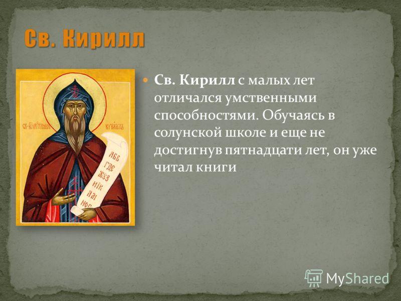 Св. Кирилл с малых лет отличался умственными способностями. Обучаясь в солунской школе и еще не достигнув пятнадцати лет, он уже читал книги