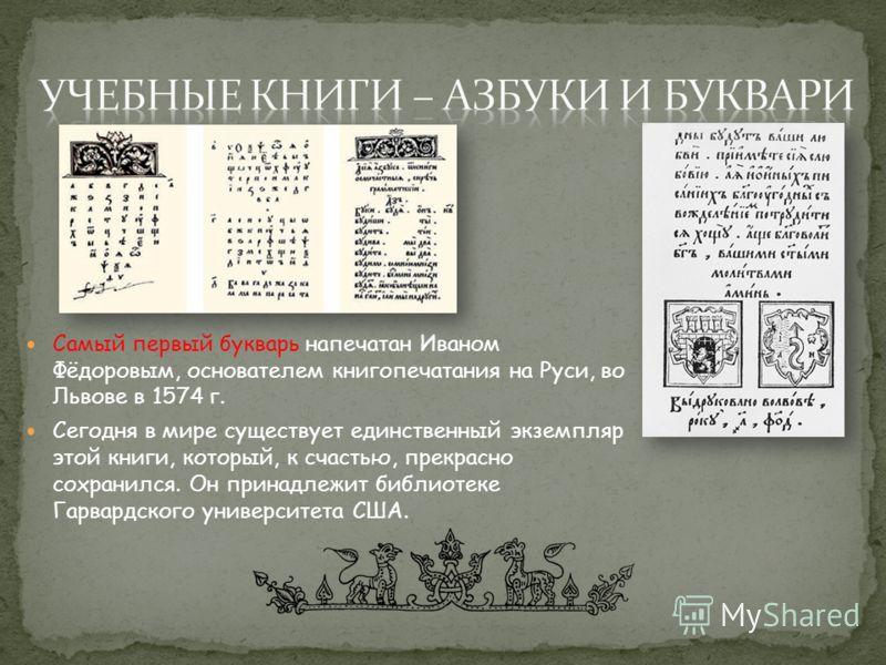 Самый первый букварь напечатан Иваном Фёдоровым, основателем книгопечатания на Руси, во Львове в 1574 г. Сегодня в мире существует единственный экземпляр этой книги, который, к счастью, прекрасно сохранился. Он принадлежит библиотеке Гарвардского уни