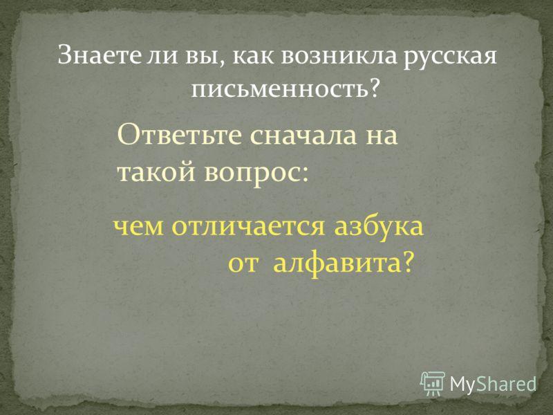 Знаете ли вы, как возникла русская письменность? Ответьте сначала на такой вопрос: чем отличается азбука от алфавита?