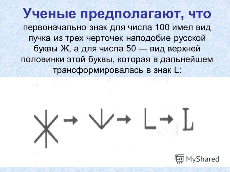 Ученые предполагают, что первоначально знак для числа 100 имел вид пучка из трех черточек наподобие русской буквы Ж, а для числа 50 вид верхней половинки этой буквы, которая в дальнейшем трансформировалась в знак L: