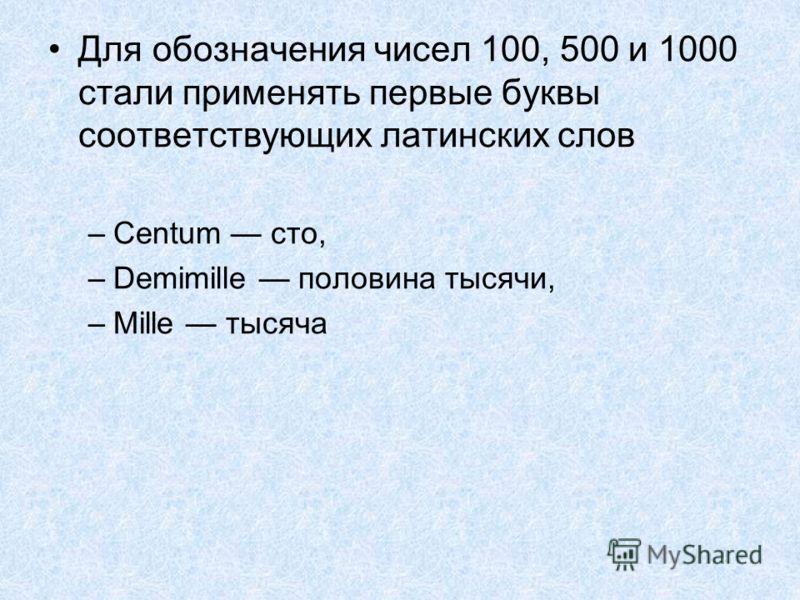Для обозначения чисел 100, 500 и 1000 стали применять первые буквы соответствующих латинских слов –Centum сто, –Demimille половина тысячи, –Мillе тысяча